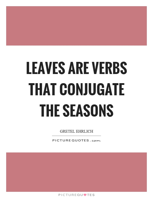 Leaves are verbs that conjugate the seasons Picture Quote #1