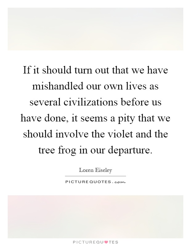 If it should turn out that we have mishandled our own lives as several civilizations before us have done, it seems a pity that we should involve the violet and the tree frog in our departure Picture Quote #1