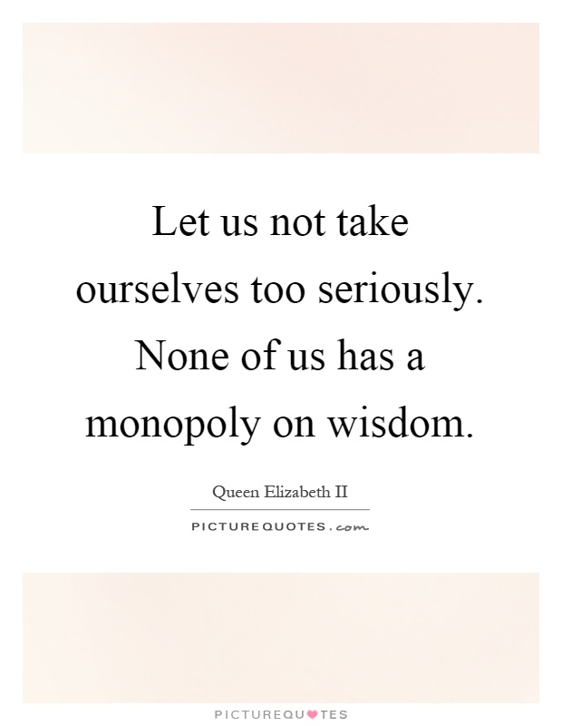 Let us not take ourselves too seriously. None of us has a monopoly on wisdom Picture Quote #1