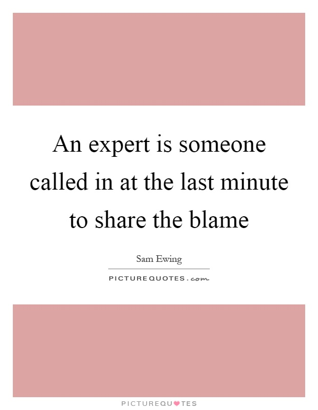 An expert is someone called in at the last minute to share the blame Picture Quote #1