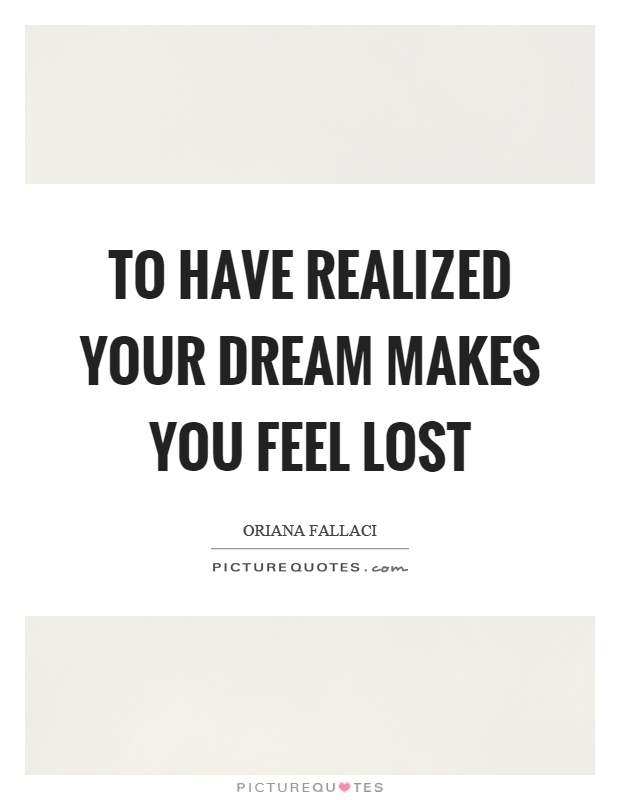 To have realized your dream makes you feel lost Picture Quote #1