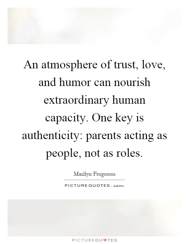 An atmosphere of trust, love, and humor can nourish extraordinary human capacity. One key is authenticity: parents acting as people, not as roles Picture Quote #1