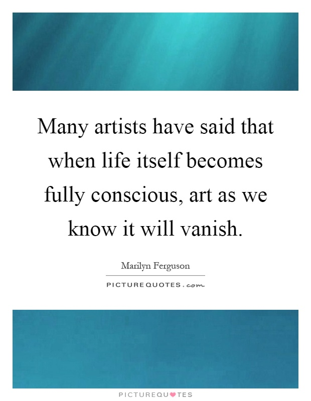 Many artists have said that when life itself becomes fully conscious, art as we know it will vanish Picture Quote #1