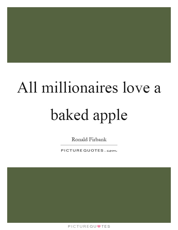 All millionaires love a baked apple Picture Quote #1
