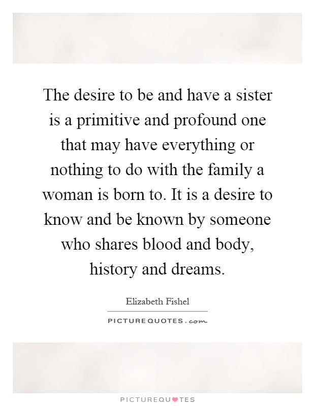 The desire to be and have a sister is a primitive and profound one that may have everything or nothing to do with the family a woman is born to. It is a desire to know and be known by someone who shares blood and body, history and dreams Picture Quote #1
