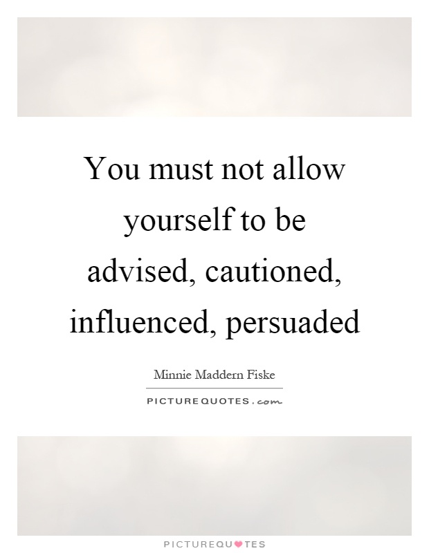 You must not allow yourself to be advised, cautioned, influenced, persuaded Picture Quote #1