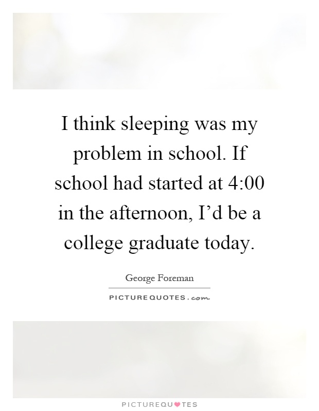 I think sleeping was my problem in school. If school had started at 4:00 in the afternoon, I'd be a college graduate today Picture Quote #1