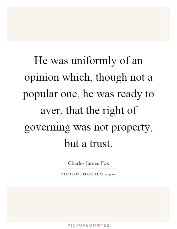 He was uniformly of an opinion which, though not a popular one, he was ready to aver, that the right of governing was not property, but a trust Picture Quote #1