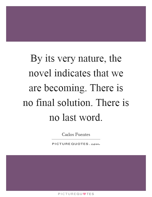 By its very nature, the novel indicates that we are becoming. There is no final solution. There is no last word Picture Quote #1
