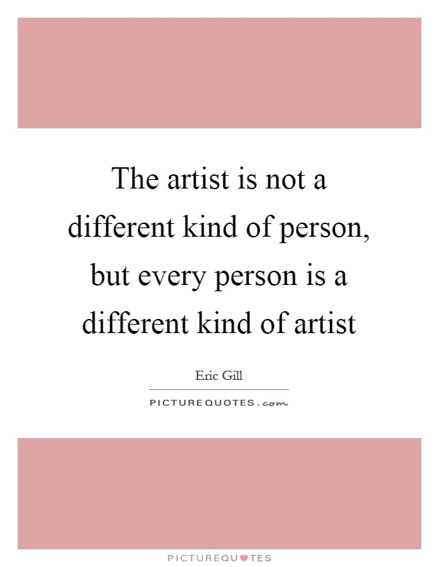 The artist is not a different kind of person, but every person is a different kind of artist Picture Quote #1