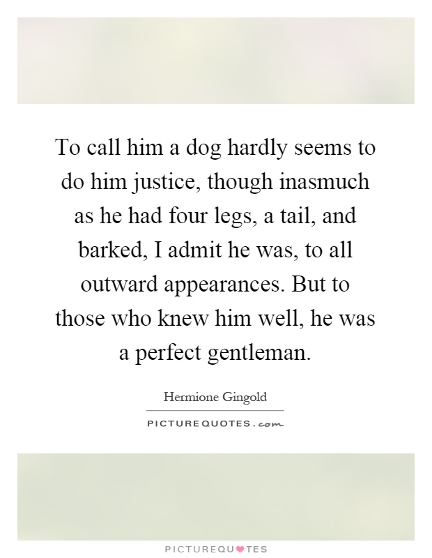 To call him a dog hardly seems to do him justice, though inasmuch as he had four legs, a tail, and barked, I admit he was, to all outward appearances. But to those who knew him well, he was a perfect gentleman Picture Quote #1