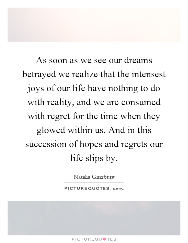 As soon as we see our dreams betrayed we realize that the intensest joys of our life have nothing to do with reality, and we are consumed with regret for the time when they glowed within us. And in this succession of hopes and regrets our life slips by Picture Quote #1