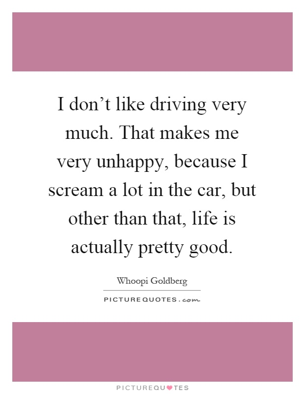 I don't like driving very much. That makes me very unhappy, because I scream a lot in the car, but other than that, life is actually pretty good Picture Quote #1