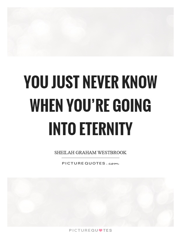 You just never know when you're going into eternity Picture Quote #1