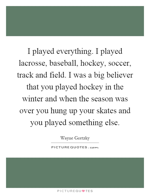 I played everything. I played lacrosse, baseball, hockey, soccer, track and field. I was a big believer that you played hockey in the winter and when the season was over you hung up your skates and you played something else Picture Quote #1