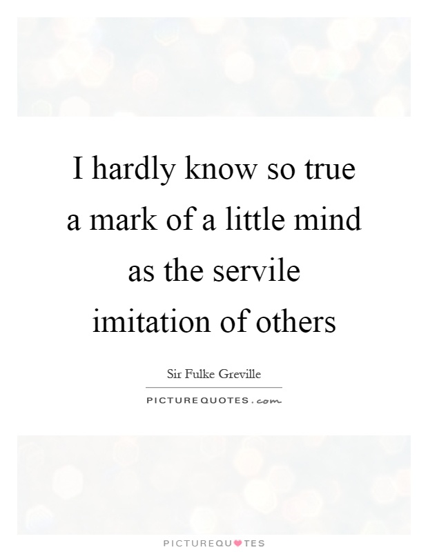 I hardly know so true a mark of a little mind as the servile imitation of others Picture Quote #1