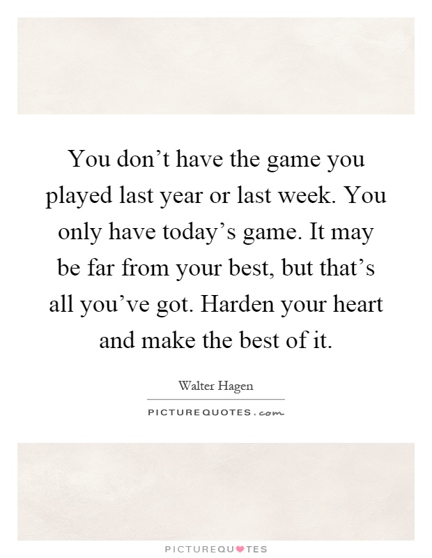 You don't have the game you played last year or last week. You only have today's game. It may be far from your best, but that's all you've got. Harden your heart and make the best of it Picture Quote #1
