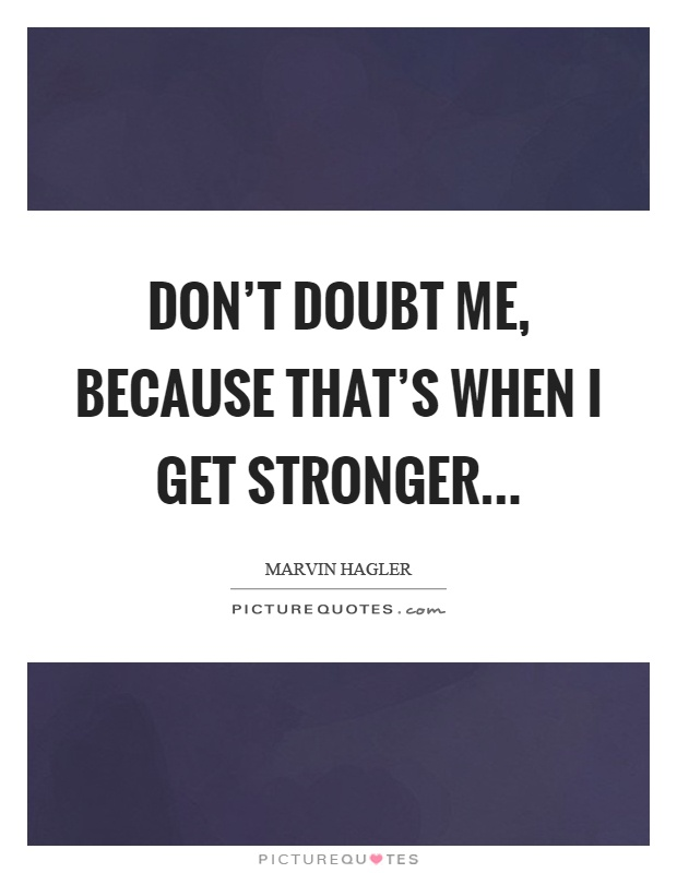 Don't doubt me, because that's when I get stronger Picture Quote #1