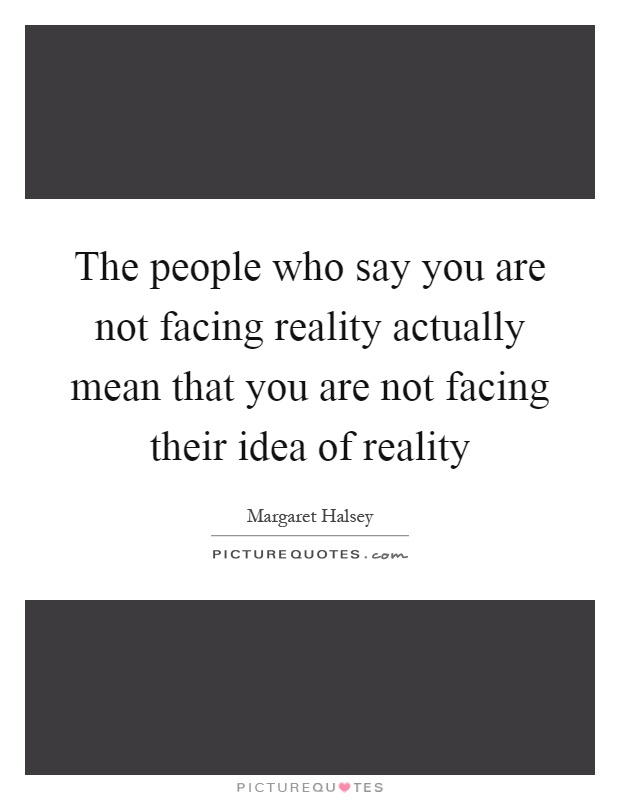 The people who say you are not facing reality actually mean that you are not facing their idea of reality Picture Quote #1