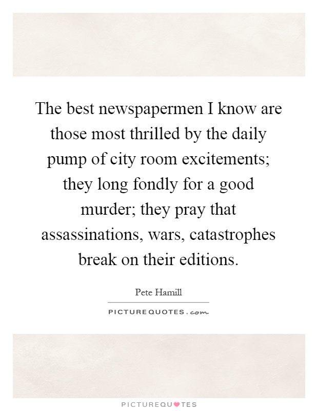 The best newspapermen I know are those most thrilled by the daily pump of city room excitements; they long fondly for a good murder; they pray that assassinations, wars, catastrophes break on their editions Picture Quote #1
