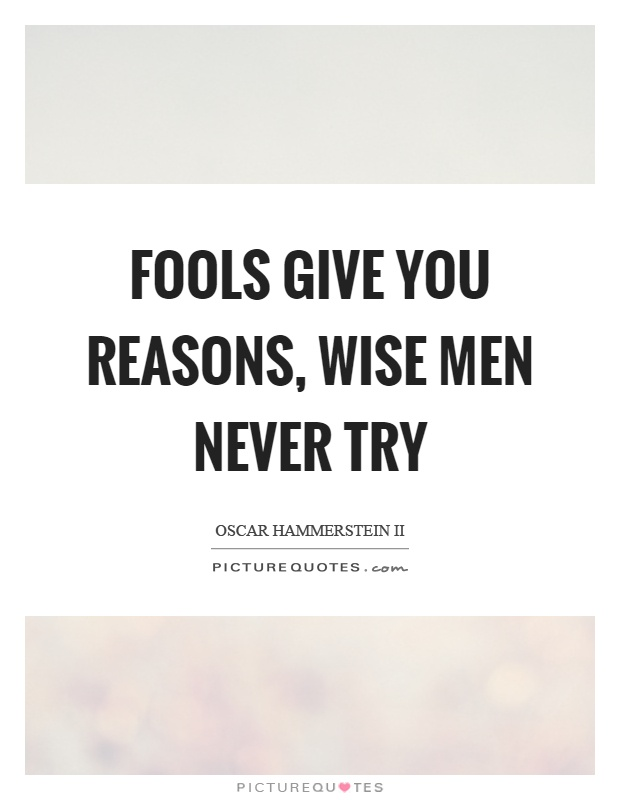 Fools give you reasons, wise men never try Picture Quote #1