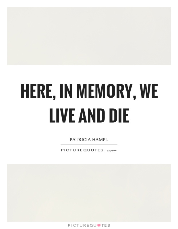 Here, in memory, we live and die Picture Quote #1