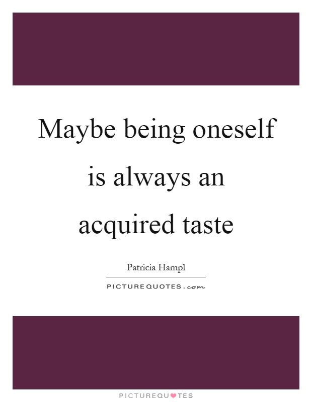 Maybe being oneself is always an acquired taste Picture Quote #1
