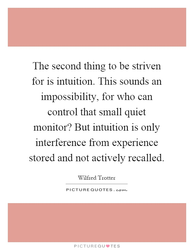 The second thing to be striven for is intuition. This sounds an impossibility, for who can control that small quiet monitor? But intuition is only interference from experience stored and not actively recalled Picture Quote #1