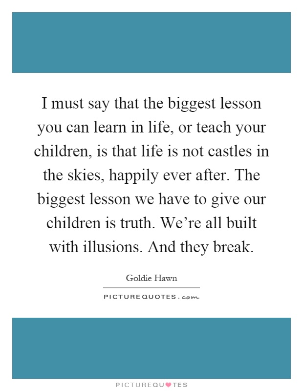 I must say that the biggest lesson you can learn in life, or teach your children, is that life is not castles in the skies, happily ever after. The biggest lesson we have to give our children is truth. We're all built with illusions. And they break Picture Quote #1