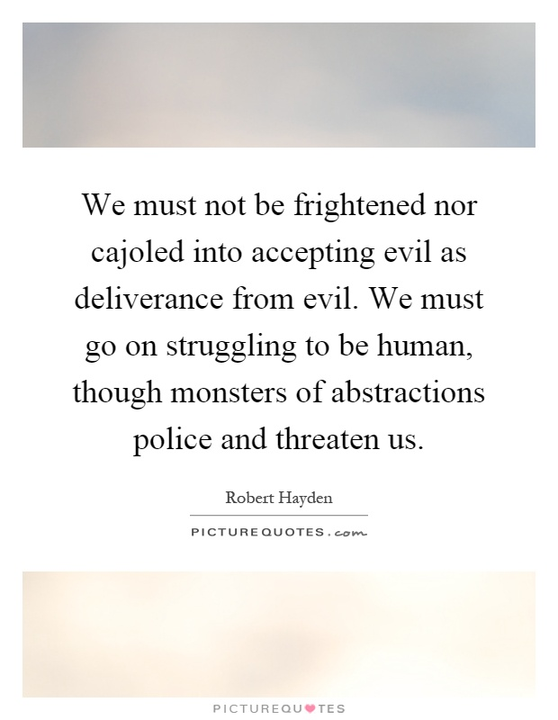 We must not be frightened nor cajoled into accepting evil as deliverance from evil. We must go on struggling to be human, though monsters of abstractions police and threaten us Picture Quote #1