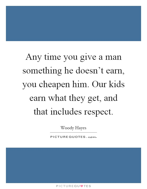 Any time you give a man something he doesn't earn, you cheapen him. Our kids earn what they get, and that includes respect Picture Quote #1