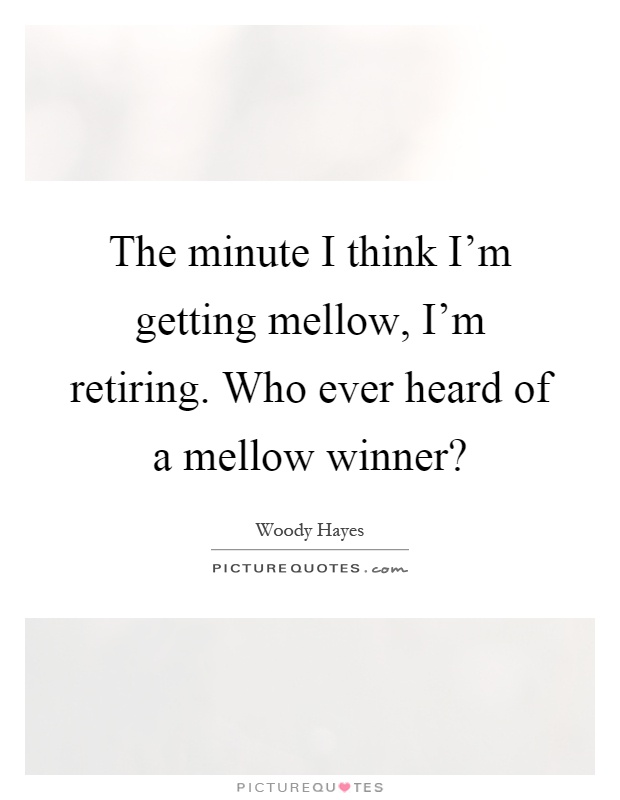The minute I think Im getting mellow Im retiring Who ever heard of a mellow winner Picture Quote 1