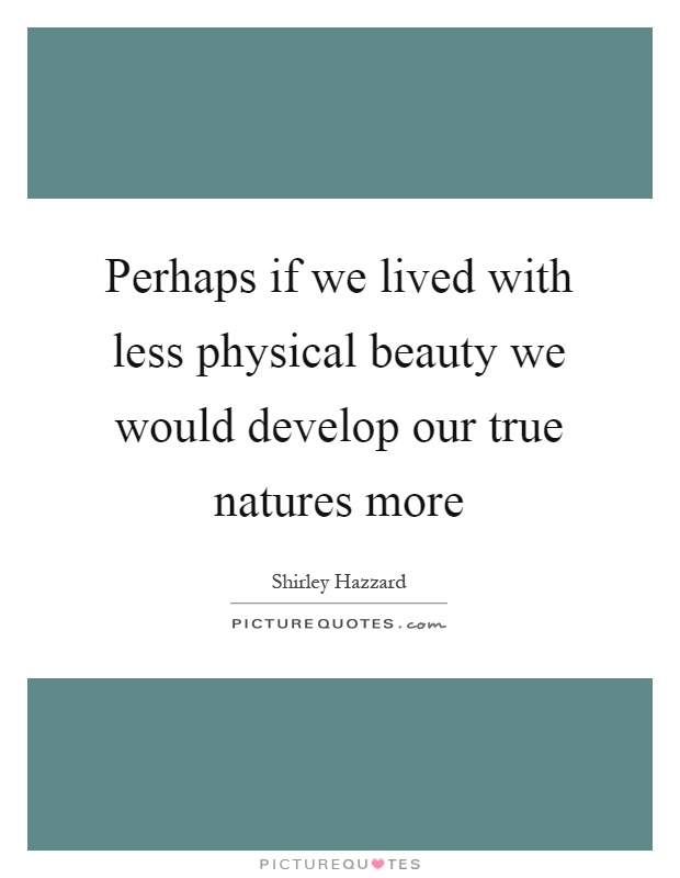 Perhaps if we lived with less physical beauty we would develop our true natures more Picture Quote #1