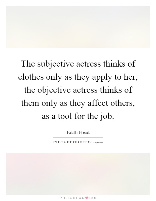 The subjective actress thinks of clothes only as they apply to her; the objective actress thinks of them only as they affect others, as a tool for the job Picture Quote #1