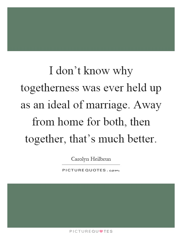 I don't know why togetherness was ever held up as an ideal of marriage. Away from home for both, then together, that's much better Picture Quote #1