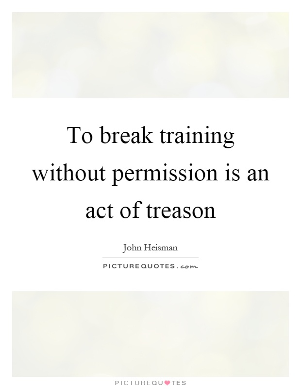 To break training without permission is an act of treason Picture Quote #1