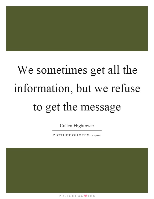 We sometimes get all the information, but we refuse to get the message Picture Quote #1