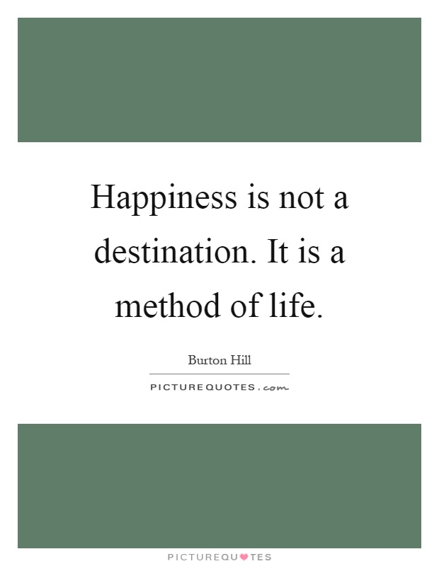 Happiness is not a destination. It is a method of life Picture Quote #1