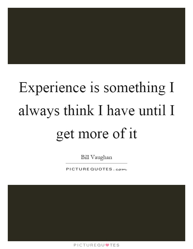 Experience is something I always think I have until I get more of it Picture Quote #1