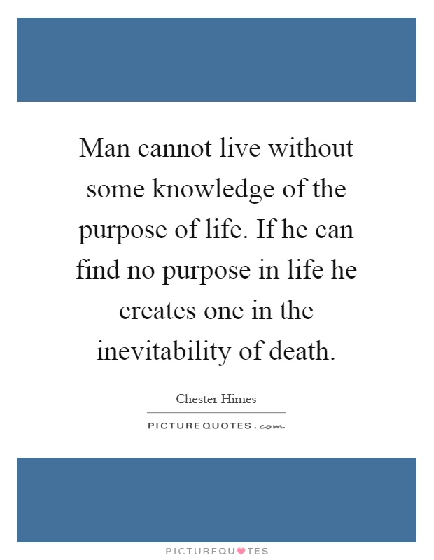 Man cannot live without some knowledge of the purpose of life. If he can find no purpose in life he creates one in the inevitability of death Picture Quote #1