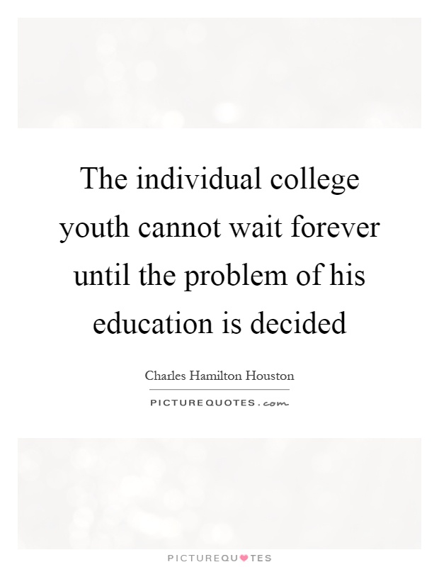 The individual college youth cannot wait forever until the problem of his education is decided Picture Quote #1