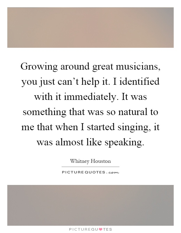 Growing around great musicians, you just can't help it. I identified with it immediately. It was something that was so natural to me that when I started singing, it was almost like speaking Picture Quote #1