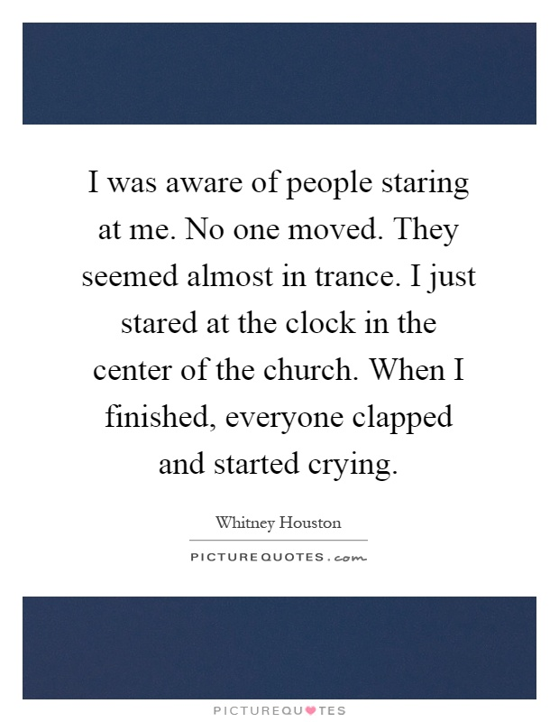 I was aware of people staring at me. No one moved. They seemed almost in trance. I just stared at the clock in the center of the church. When I finished, everyone clapped and started crying Picture Quote #1