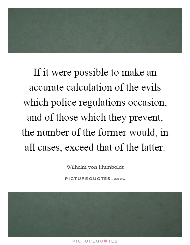 If it were possible to make an accurate calculation of the evils which police regulations occasion, and of those which they prevent, the number of the former would, in all cases, exceed that of the latter Picture Quote #1