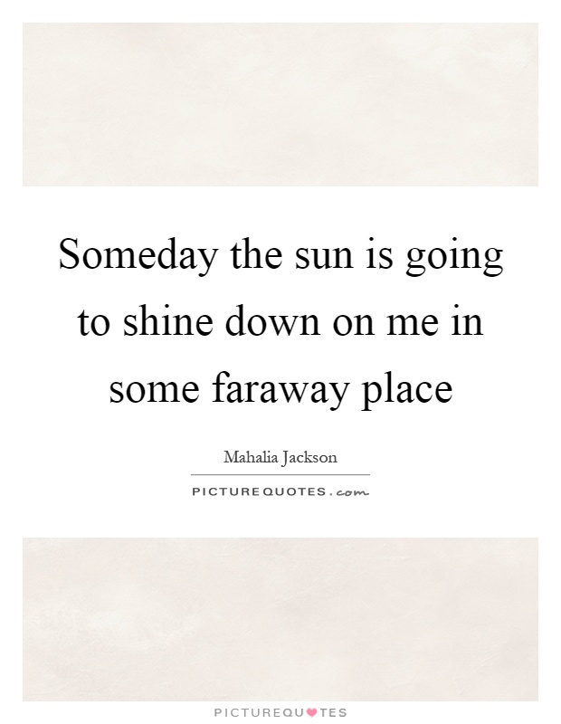 Someday the sun is going to shine down on me in some faraway place Picture Quote #1