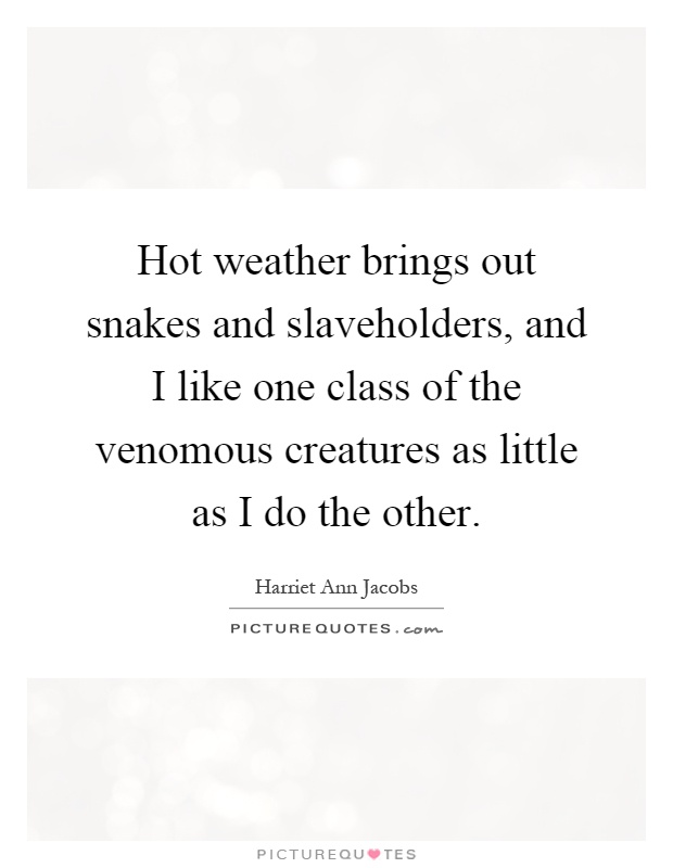 Hot weather brings out snakes and slaveholders, and I like one class of the venomous creatures as little as I do the other Picture Quote #1