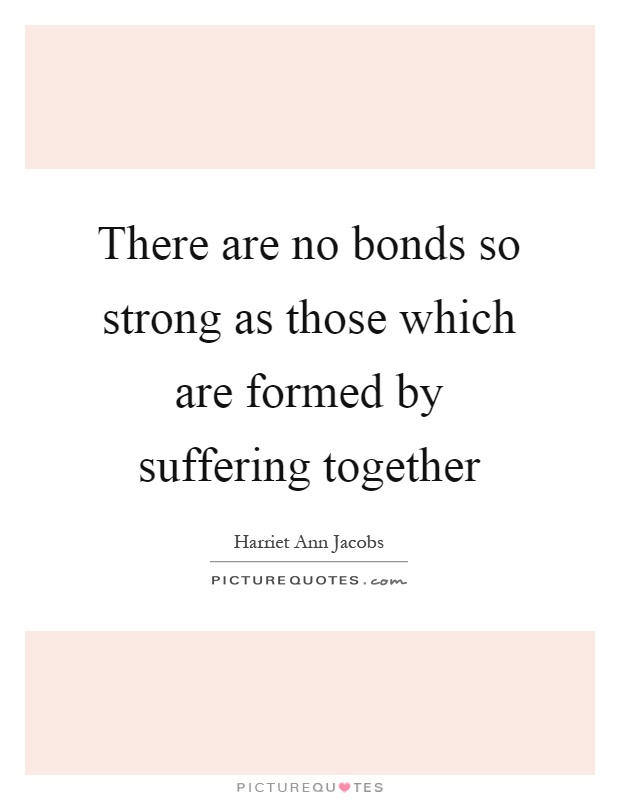 There Are No Bonds So Strong As Those Which Are Formed By Suffering  Together Picture Quote