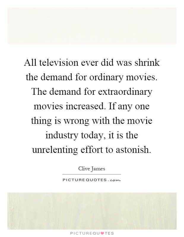 All television ever did was shrink the demand for ordinary movies. The demand for extraordinary movies increased. If any one thing is wrong with the movie industry today, it is the unrelenting effort to astonish Picture Quote #1