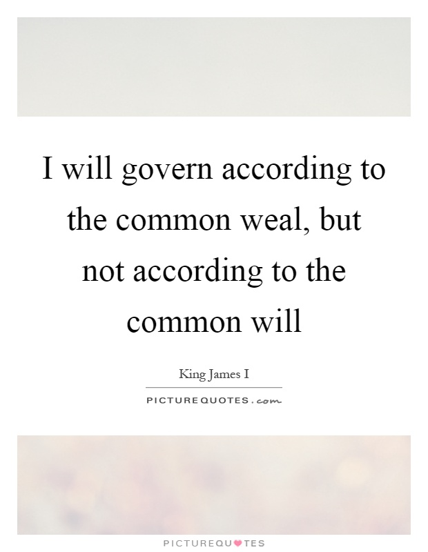 I will govern according to the common weal, but not according to the common will Picture Quote #1