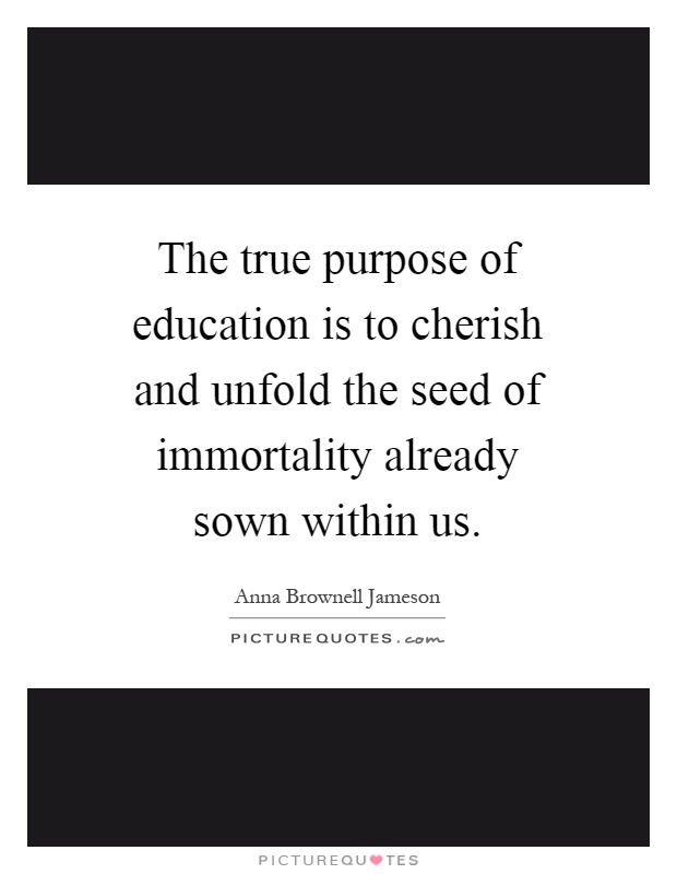 The true purpose of education is to cherish and unfold the seed of immortality already sown within us Picture Quote #1